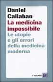 Libro La medicina impossibile. Le utopie e gli errori della medicina moderna Daniel Callahan