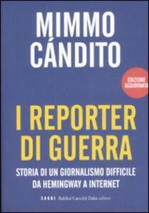 I reporter di guerra. Storia di un giornalismo difficile da Hemingway a internet