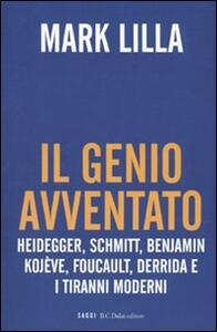 Libro Il genio avventato. Heidegger, Schmitt, Benjamin, Kojève, Foucault, Deridda e i tiranni moderni Mark Lilla