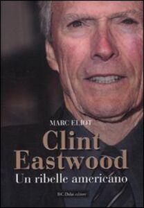 Foto Cover di Clint Eastwood. Un ribelle americano, Libro di Marc Eliot, edito da Dalai Editore