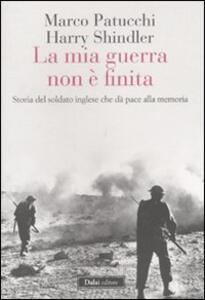 La mia guerra non è finita. Storia del soldato inglese che dà pace alla memoria - Marco Patucchi,Harry Shindler - copertina