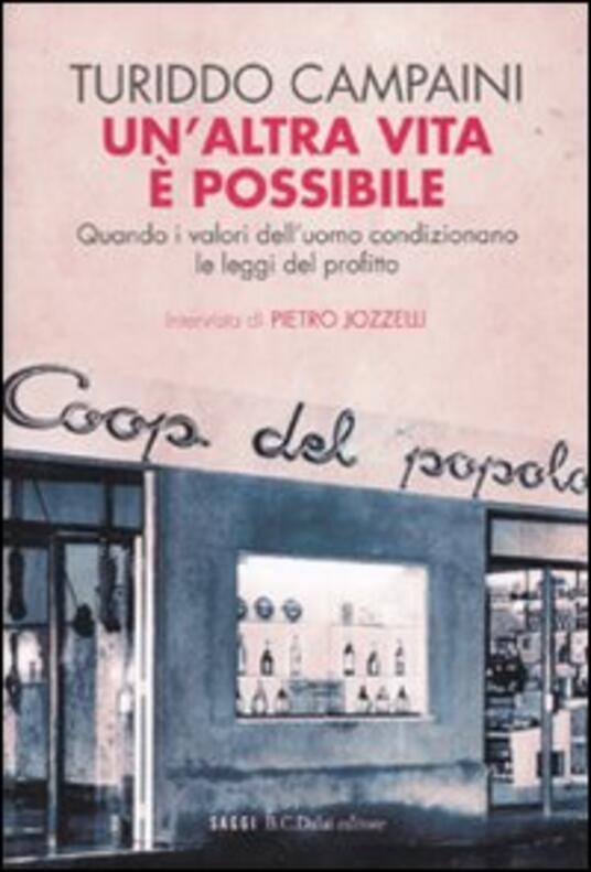 Un' altra vita è possibile. Quando i valori dell'uomo condizionano le leggi del profitto - Turiddo Campaini,Pietro Jozzelli - 5