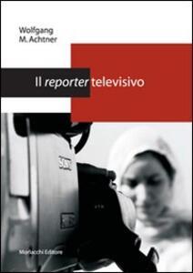 Il reporter televisivo. Manuale pratico per un giornalismo credibile e di (buona) qualità