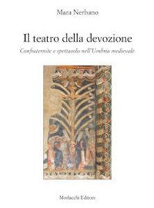 Il teatro della devozione. Confraternite e spettacolo nell'Umbria medievale