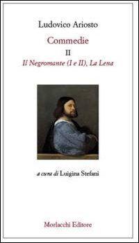 Commedie. Vol. 2: Il Negromante (I-II)La Lena.