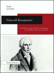 Prima del Risorgimento. Carlo Matteo Capelli nel Piemonte da Napoleone a Carlo Alberto. Storia, società, economia