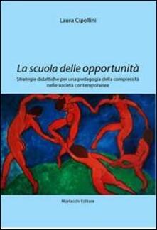 La scuola delle opportunità. Strategie didattiche per una pedagogia della complessità nelle società contemporanee - Laura Cipollini - copertina