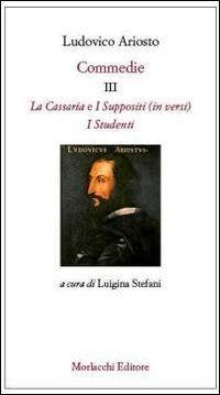 Commedie III: La Cassaria (in versi)-I Suppositi (in versi)-I Studenti