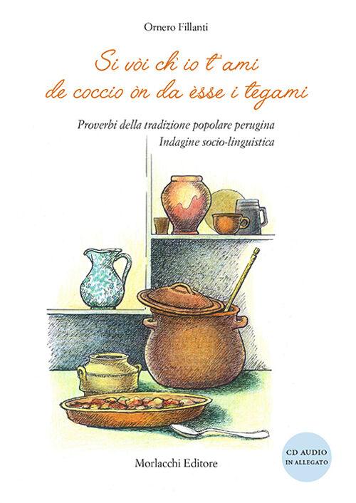 Si vòi ch'io t'ami de coccio òn da èsse i tegami. Proverbi della tradizione popolare perugina. Indagine socio-linguistica. Con CD Audio