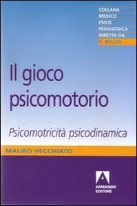Il gioco psicomotorio. Psicomotricità psicodinamica - Mauro Vecchiato - copertina