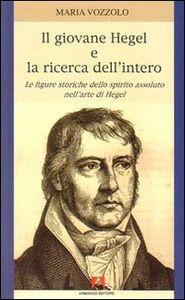 Il giovane Hegel e la ricerca dell'intero. Le figure storiche dello spirito assoluto nell'arte di Hegel
