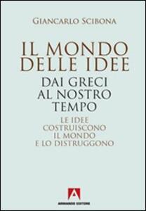 Il mondo delle idee. Dai Greci al nostro tempo. Le idee costruiscono il mondo e lo distruggono