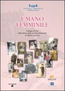 Umano femminile. Schegge di vita delle donne della società femminile di mutuo soccorso