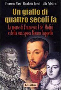 Un giallo di quattro secoli fa. La morte di Francesco I de' Medici e della sua sposa Bianca Cappello