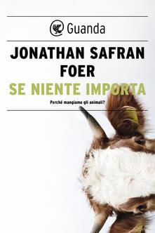 Se niente importa. Perché mangiamo gli animali? - Jonathan Safran Foer,Irene Abigail Piccinini - ebook
