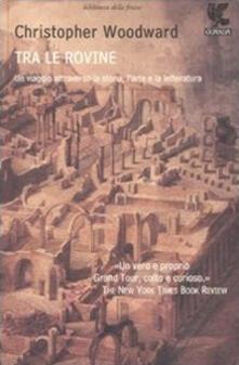 Tra le rovine. Un viaggio attraverso la storia, larte e la letteratura.pdf