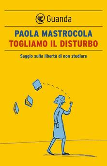 Togliamo il disturbo. Saggio sulla libertà di non studiare - Paola Mastrocola - ebook