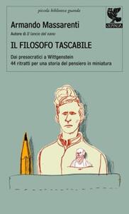 Il filosofo tascabile. Dai presocratici Wittgenstein: 44 ritratti per una storia del pensiero in miniatura