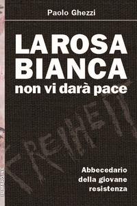 La La Rosa Bianca non vi darà pace. Abbecedario della giovane Resistenza - Ghezzi Paolo - wuz.it