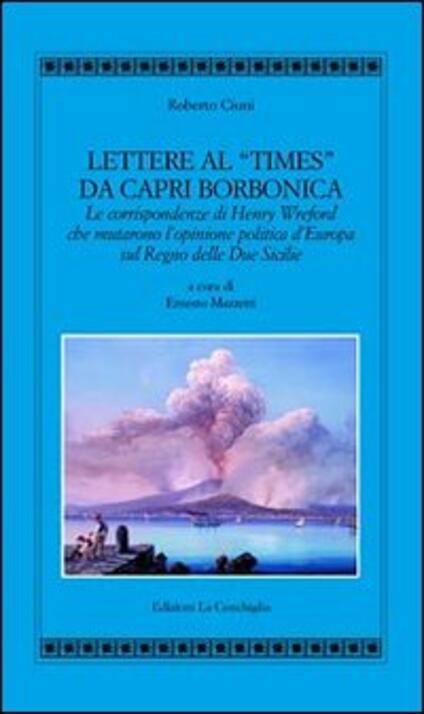 Lettere al «Times» da Capri borbonica. Le corrispondenze di Henry Wreford che mutarono l'opinione politica d'Europa sul Regno delle Due Sicilie - Roberto Ciuni - copertina