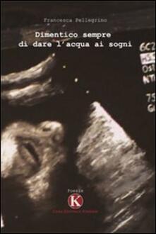 Dimentico sempre di dare l'acqua ai sogni - Francesca Pellegrino - copertina