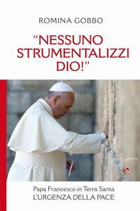 «Nessuno strumentalizzi Dio!». Papa Francesco in Terra Santa: l'urgenza della pace