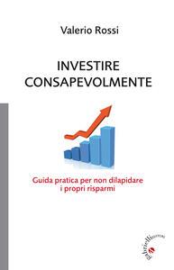 Investire consapevolmente. Guida pratica per non dilapidare i propri risparmi - Valerio Rossi - copertina