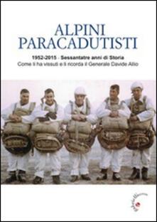 Alpini paracadutisti. 1952-2015, sessantatre anni di storia come li ha vissuti e li ricorda il generale Davide Allio - Davide Allio - copertina