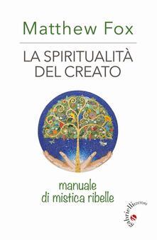 La spiritualità del creato. Manuale di mistica ribelle - Matthew Fox - copertina