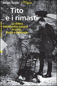Tito e i rimasti. La difesa dell'identità italiana in Istria, Fiume e Dalmazia