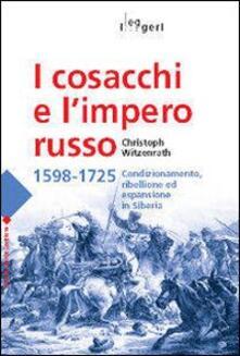 I cosacchi e l'impero russo 1598-1725. Condizionamento, ribellione ed espulsione in Siberia - Christoph Witzenrath - copertina