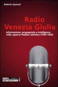 Radio Venezia Giulia. Informazione, propaganda e intelligence nella «guerra fredda» adriatica (1945-1954)