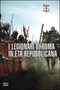 I legionari di Roma in età repubblicana 298-105 a. C.