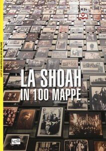 La Shoah in 100 mappe. Lo sterminio degli ebrei d'Europa, 1939-1945