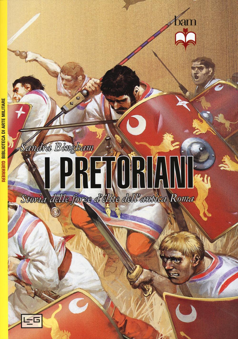 I pretoriani. Storia delle forze d'élite dell'antica Roma
