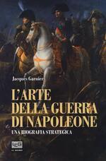 L' arte della guerra di Napoleone. Una biografia strategica