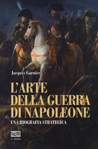 L' L' arte della guerra di Napoleone. Una biografia strategica - Garnier Jacques - wuz.it