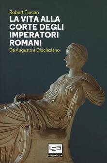 La vita alla corte degli imperatori romani. Da Augusto a Diocleziano.pdf