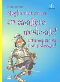 Meglio non essere un cavaliere medievale! Un'armatura da indossare. Ediz. a colori - MacDonald Fiona - wuz.it