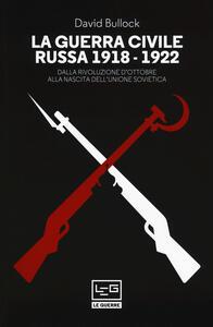 La guerra civile russa (1918-1922). Dalla Rivoluzione d'ottobre alla nascita dell'Unione sovietica