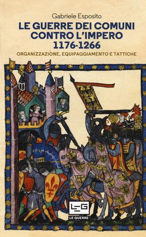 Le guerre dei comuni contro l'impero. Organizzazione, equipaggiamento e tattiche. Guerrieri e soldati d'Italia