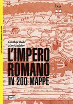 L' impero romano in 200 mappe. Costruzione, apogeo e fine di un impero III secolo a.C. - VI secolo d.C.