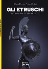 Gli Gli etruschi. Una storia militare. IX-II secolo a. C. - D'Amato Raffaele Salimbeti Andrea - wuz.it