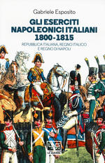 Gli eserciti napoleonici italiani 1800-1815. Repubblica Italiana, Regno italico e Regno di Napoli