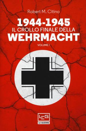 1944-1945: il crollo finale della Wehramcht. Vol. 1