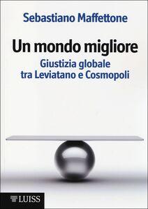 Un mondo migliore. Giustizia globale tra Leviatano e Cosmopoli. Scritti di filosofia politica. Vol. 1