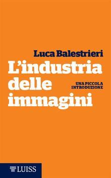 L' industria delle immagini. Una piccola introduzione - Luca Balestrieri - ebook