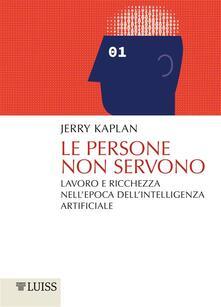 Le persone non servono. Lavoro e ricchezza nell'epoca dell'intelligenza artificiale - Ilaria Veronica Tomasello,Jerry Kaplan - ebook