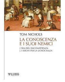 La conoscenza e i suoi nemici. L'era dell'incompetenza e i rischi per la democrazia - Chiara Veltri,Tom Nichols - ebook