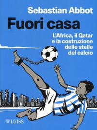 Fuori casa. L'Africa, il Qatar e la costruzione delle stelle del calcio - Abbot Sebastian - wuz.it